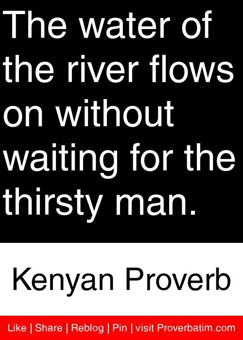 The Water Of The River Flows On Without Waiting For The Thirsty