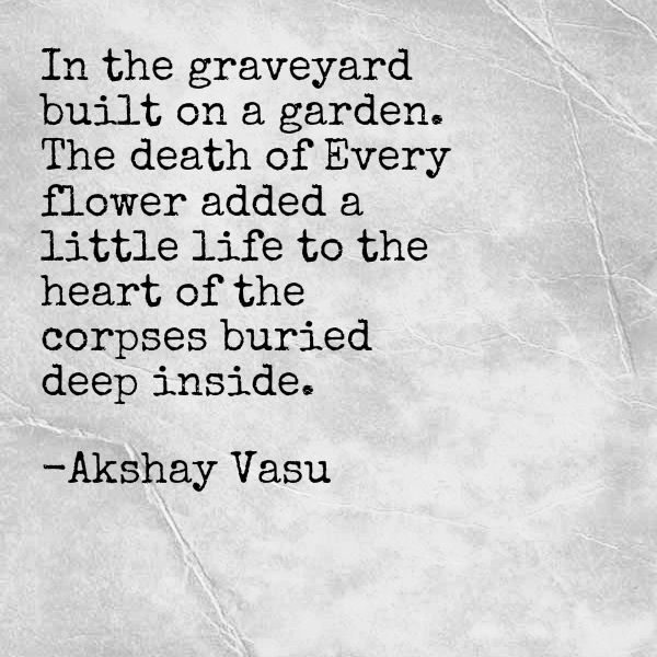 In the graveyard built on a garden. The death of Every flower added a little life to the heart of the corpses buried deep inside.  -Akshay Vasu