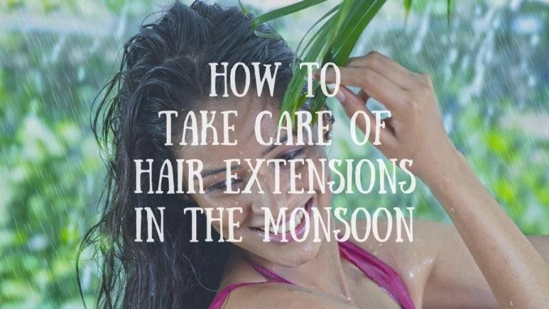 How To Take Care Of Hair Extensions In The Monsoon Hairextension