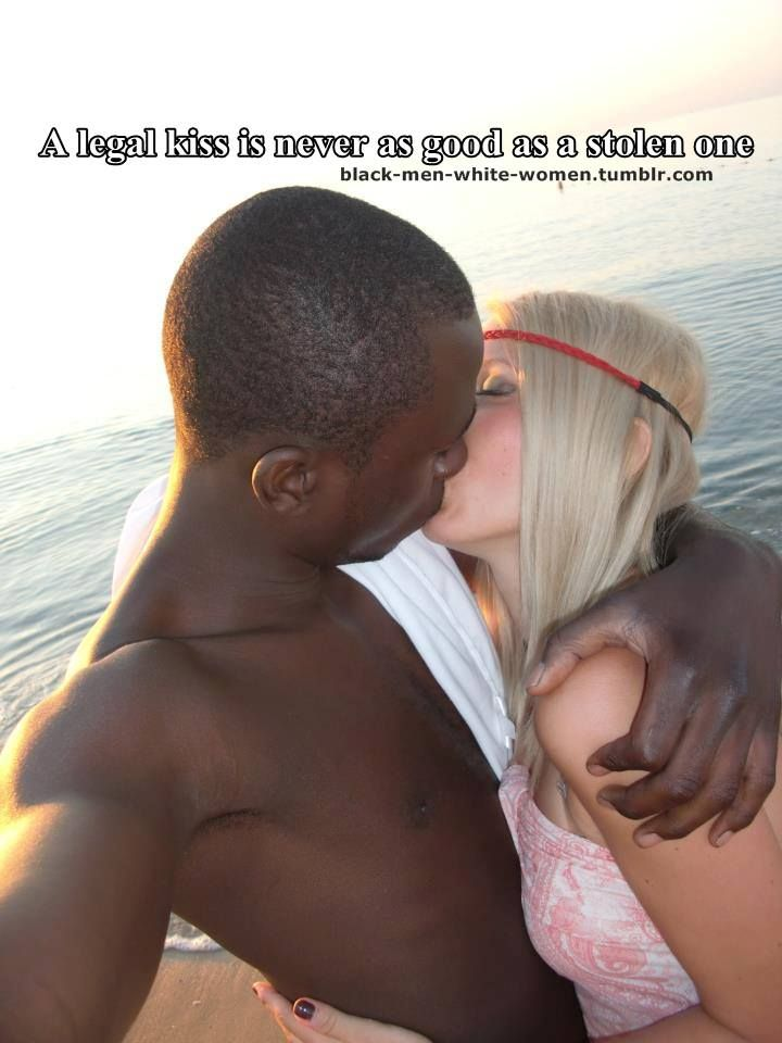 A legal kiss is never as good as a stolen oneMy Facebook - Black Men +  White Women = Love