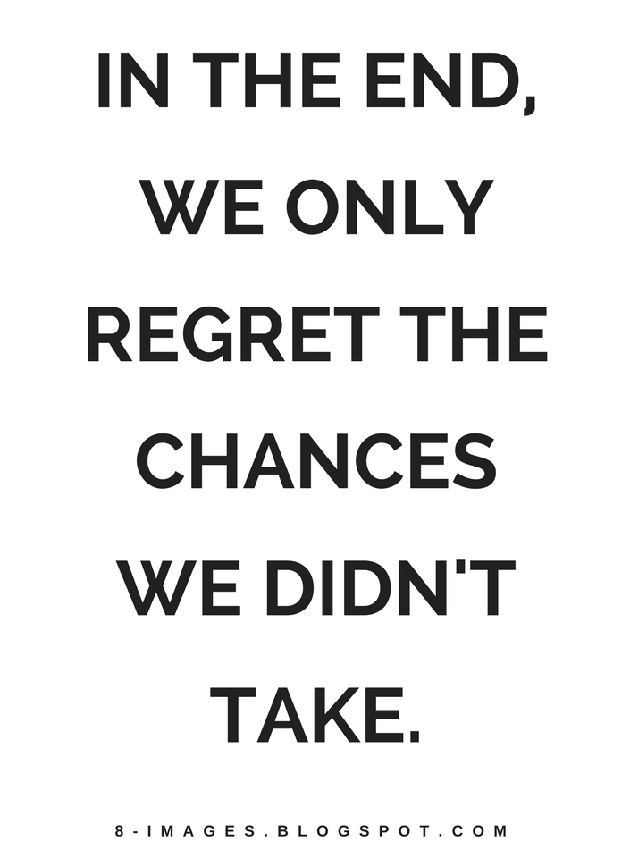 Quotes In the end, we only regret the chances we didn\'t take ...