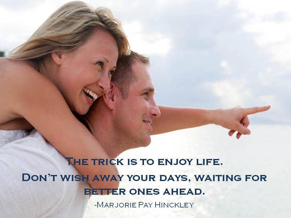 Enjoy life NOW!