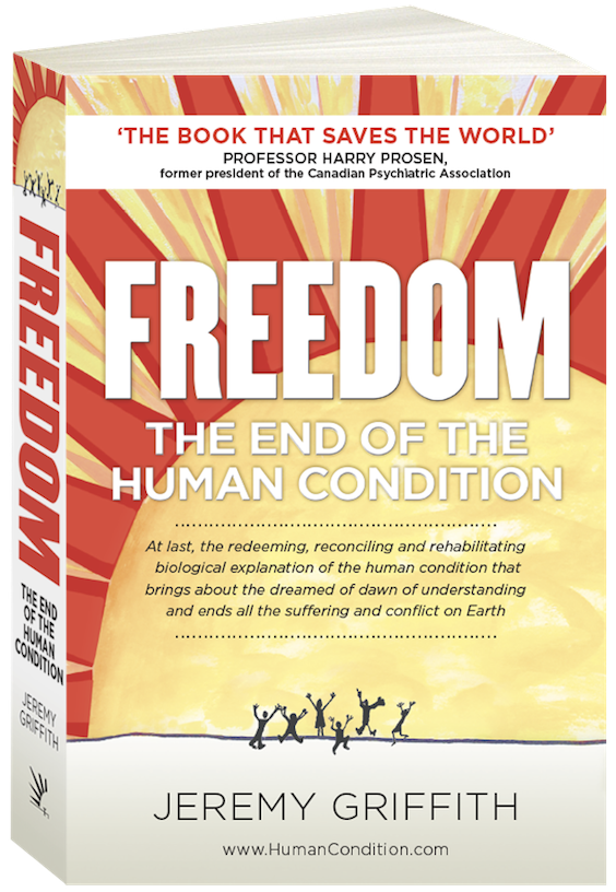 FREEDOM: The End Of The Human Condition (2016) by Jeremy Griffith takes humanity from a state of bewilderment about the nature of human behaviour to a state of profound understanding of our lives. eBook FREELY available at: www.HumanCondition.com; or purchase on #Amazon or your favourite bookstore http://www.amazon.com/Freedom-Human-Condition-Jeremy-Griffith/dp/1741290287/