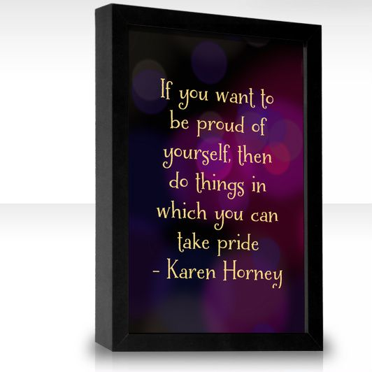 If you want to be proud of yourself, then do things in which you can take pride