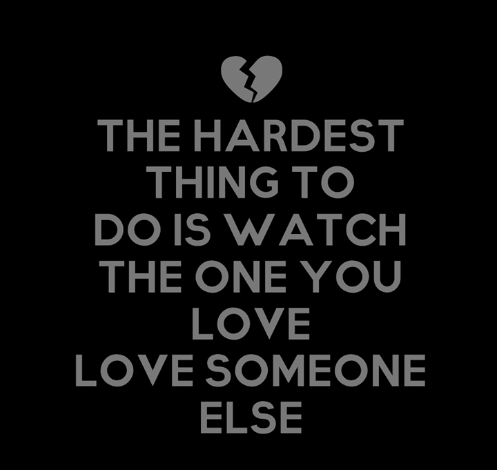 The Hardest Thing To Do Is Watch The One You Love Love Someone Else Life Quotes Quotes Great Quotes