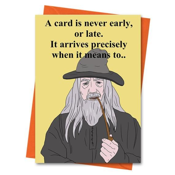 Gandalf Card A Card Is Never Early Or Late Gandalf Birthday Card Lord Of The Rings Card Lotr Card Funny Birthday Belated Birthday Funny Birthday Cards Birthday Humor Birthday Cards For