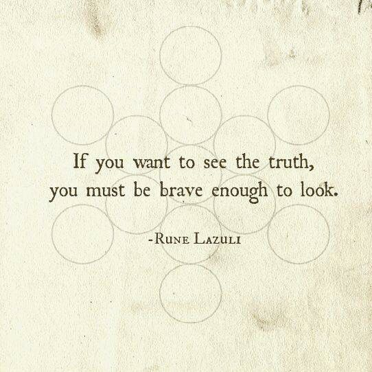 If you want to see the truth, you must be brave enough to look