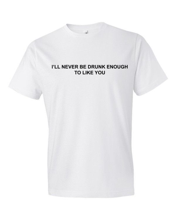 I'll never be drunk enough