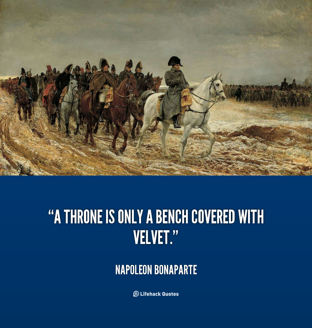 A Throne Is Only A Bench Covered With Velvet Napoleon Bonaparte At Lifehack Quotes Napoleon Bonaparte Quotes Napoleon Napoleon Bonaparte