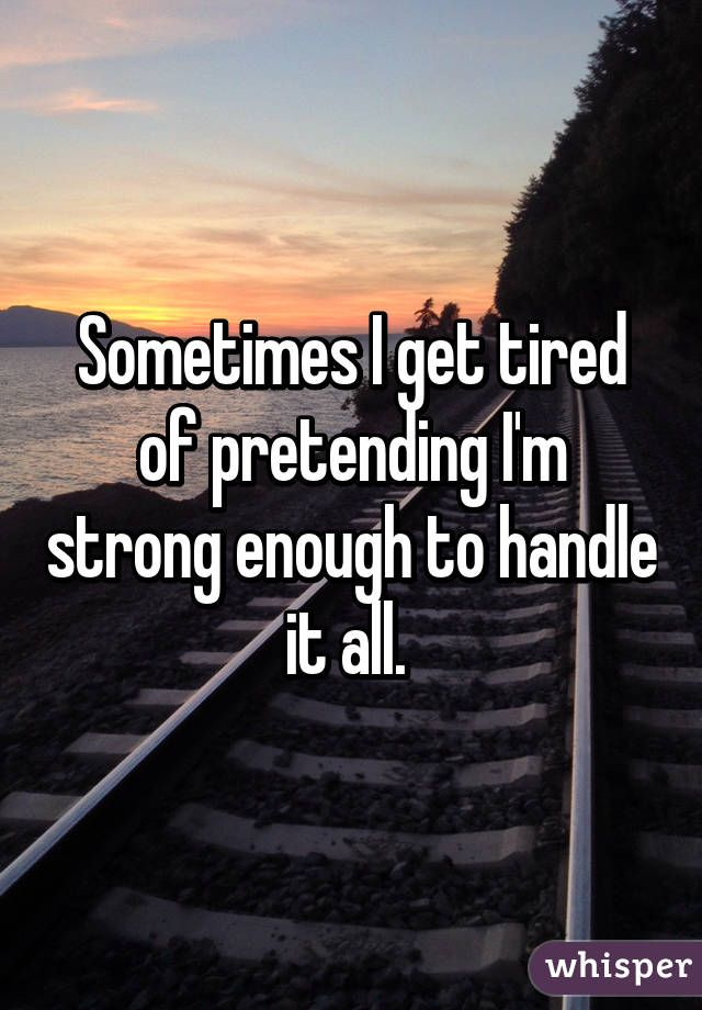 Sometimes I get tired of pretending I'm strong enough to handle it all.