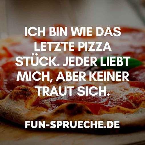 Ich bin wie das letzte #Stück #Pizza. Jeder #liebt mich, aber keiner #traut sich. www.fun-sprueche.de