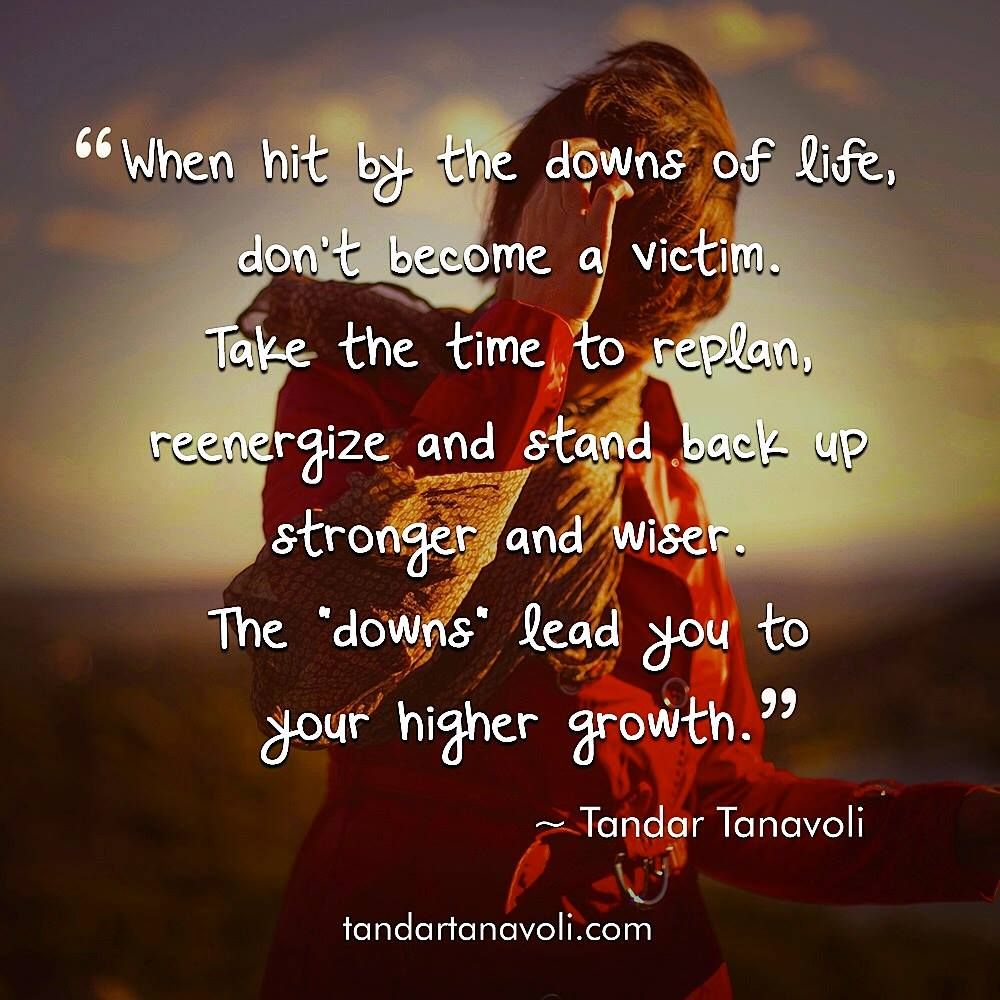 """When hit by the downs of life, don't become a victim. Take the time to replan, reenergize and stand back up stronger and wiser. The """"downs"""" lead you to your higher growth."""