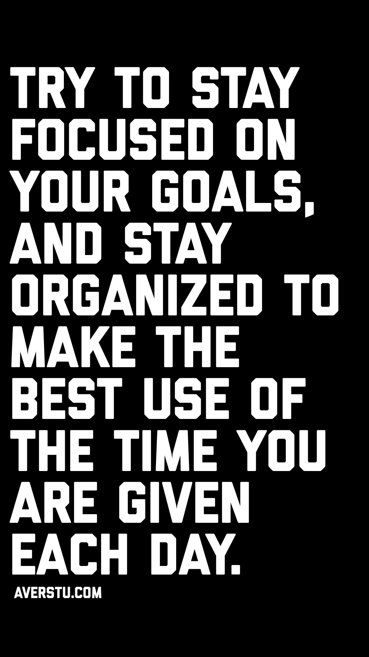 Try to Stay focused on your goals, and stay organized to