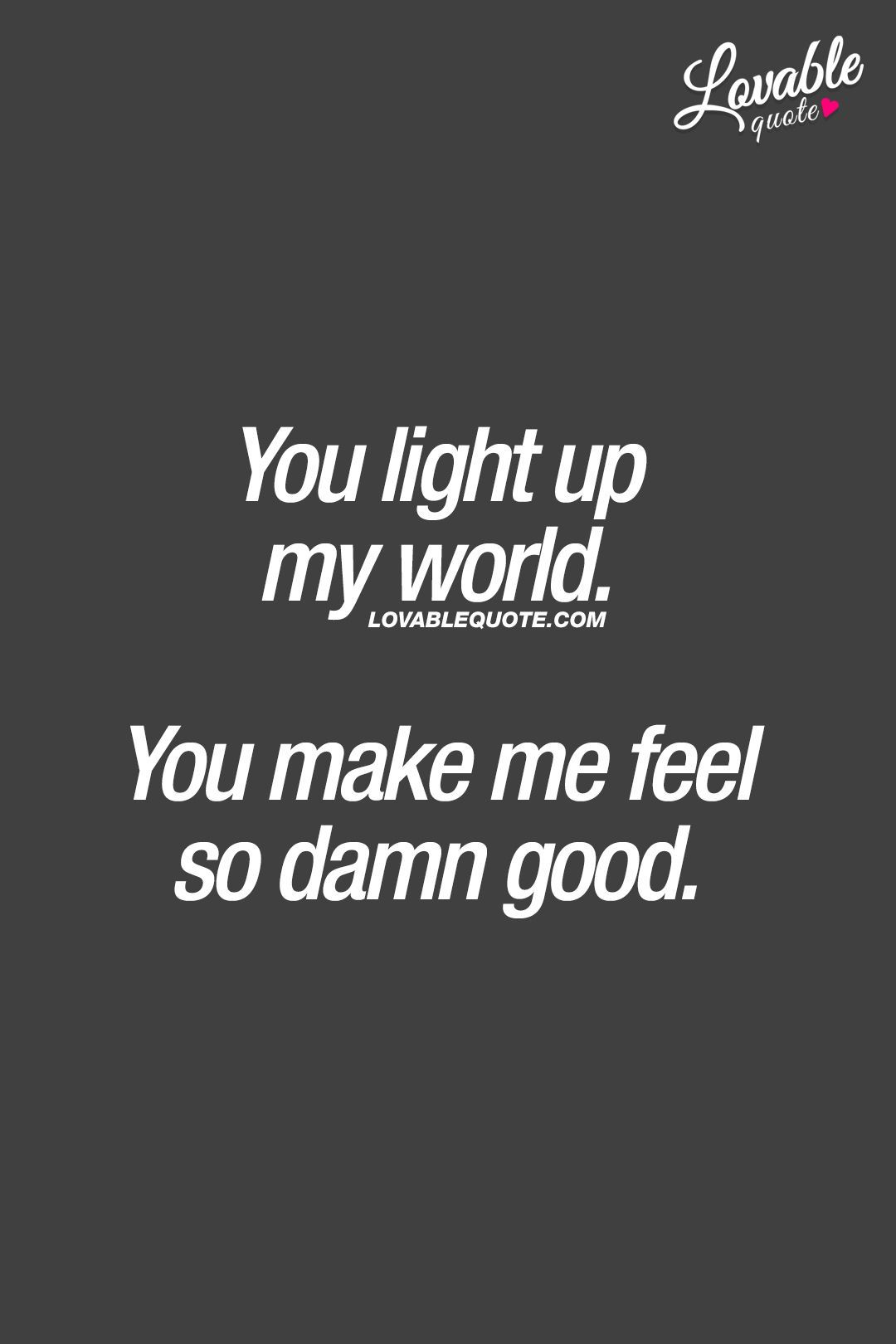 You Light Up My World You Make Me Feel So Damn Good That