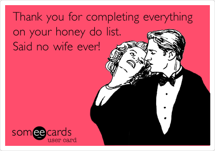 Thank You For Completing Everything On Your Honey Do List Said No Wife Ever Ecards Funny Someecards Funny