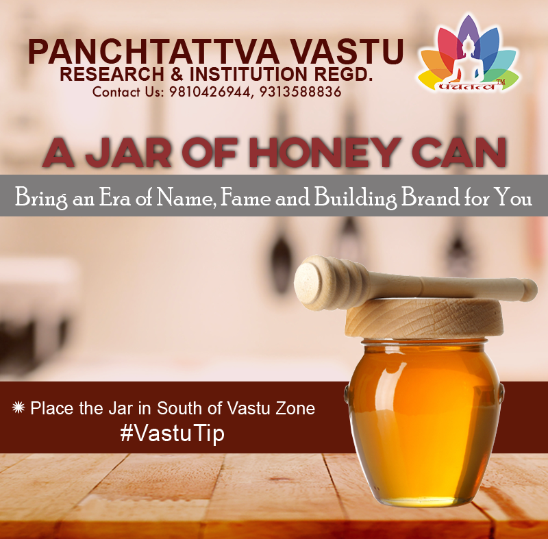 A Jar of Honey can bring an Era of Name, Fame and Building Brand for you, for this Place the jar in south of vastu zone.