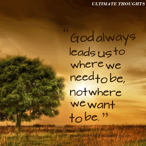 God Always Leads Us To Where We Need To Be Not Where We Want To Be