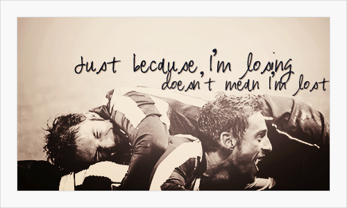 """Just because I'm losing, doesn't mean I'm lost"" - Lost! - Coldplay"