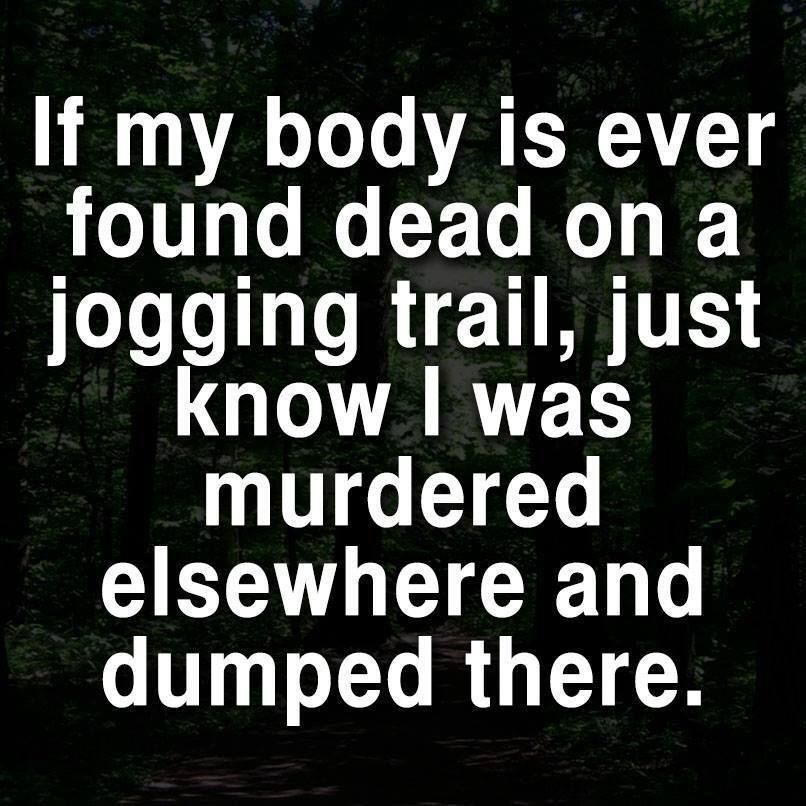 If my body is ever found dead on a jogging trail, just know
