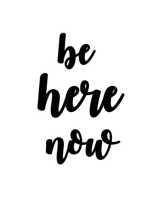 Be Here Now. I looked up the description for this quote and found some things on NPR...and it's a basic idea...about being present in the moment. In our fast paced world we have so much information at our fingertips and it's hard to slow down and