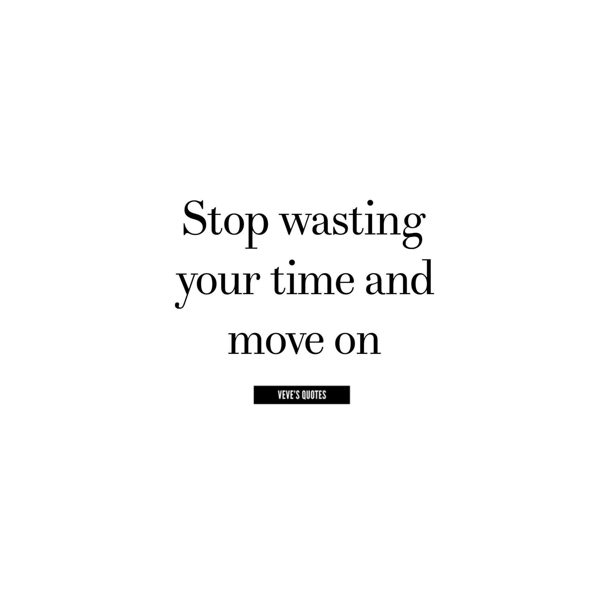 Stop Wasting Your Time And Move On Quotes Quotes Wasting Time Stop Wasting Time