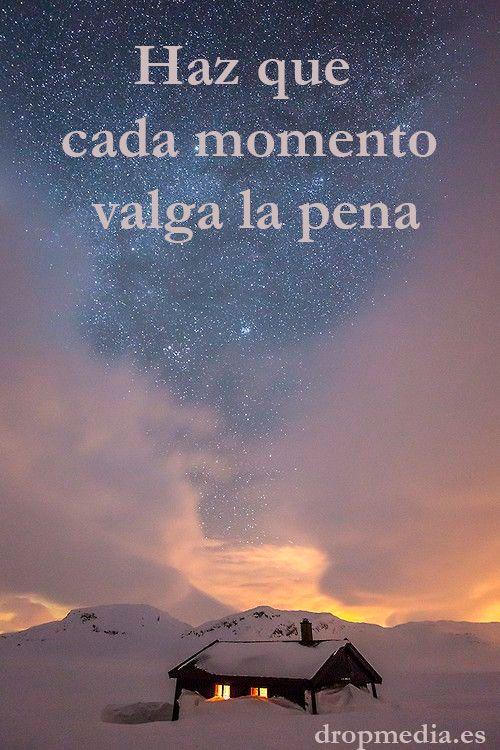 Haz que cada momento valga la pena. http://www.dropmedia.es #frases #frasesmotivadoras #pensamientos