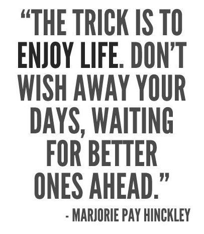 The trick is to enjoy life. Don't wish away your days, waiting for better ones ahead.