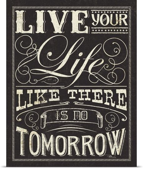 Live Your Life Like There Is No Tomorrow Quotes Wisdom Advice