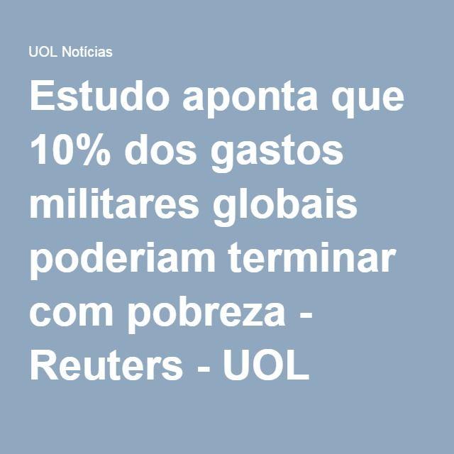 Estudo aponta que 10% dos gastos militares globais poderiam terminar com pobreza - Reuters - UOL Notícias