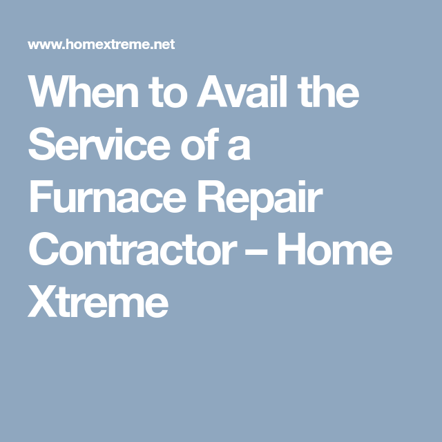 When To Avail The Service Of A Furnace Repair Contractor Home
