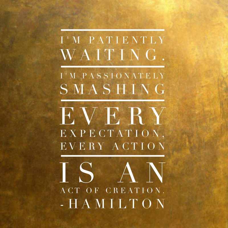 Inspirational Quotes From Musicals I M Patiently Waiting I M Passionately Smashing Every Expect Hamilton Musical Quotes Hamilton Quotes Inspirational Quotes