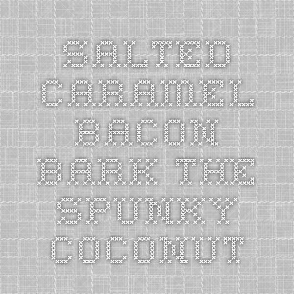 Salted Caramel Bacon Bark - The Spunky Coconut