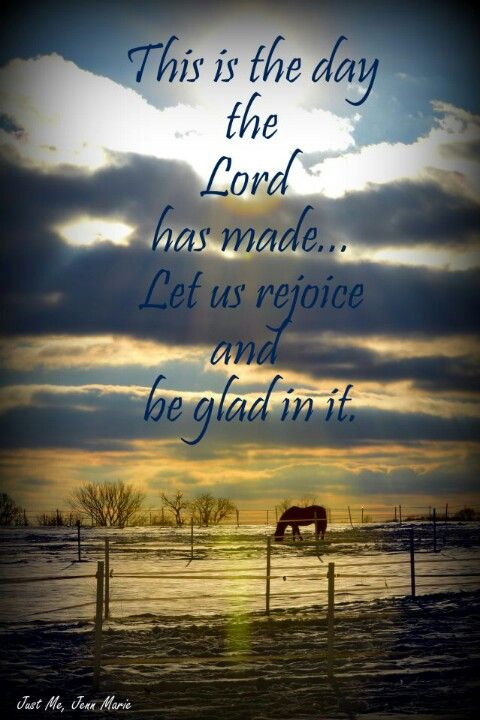 Psalm 118:24  Lord we want to glorify you in everything we do & share your love with everyone, your salvation with those who believe. To be who you made us to be & not who we want or think we should be - thank you for another day on this earth to serve you...