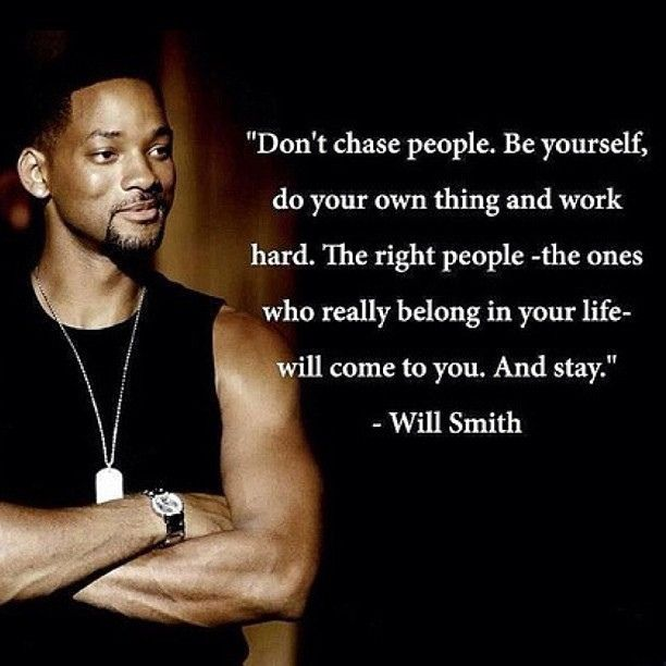 Don't chase people. Be yourself, do your own thing and work hard. The right people -the ones who really belong in your life- will come to you. And stay. ~Will Smith  #wisdom #willsmith #life #mylife #quote #quotes #comment #comments #quoteoftheday #true #