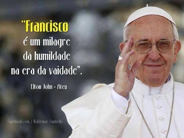 """""""Francisco é o milagre da humildade na era da vaidade."""" Elton John"""
