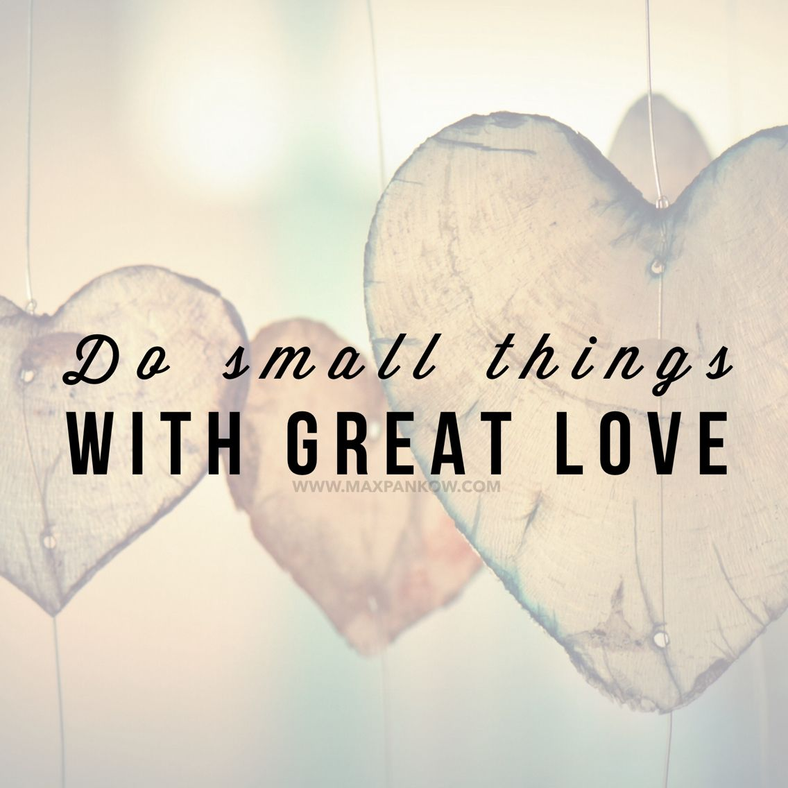 When you put your heart into everything you do, the world becomes a better place  Do small things with great love!
