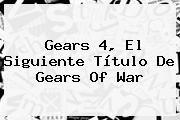 http://tecnoautos.com/wp-content/uploads/imagenes/tendencias/thumbs/gears-4-el-siguiente-titulo-de-gears-of-war.jpg Gears of War 4. Gears 4, el siguiente título de Gears of War, Enlaces, Imágenes, Videos y Tweets - http://tecnoautos.com/actualidad/gears-of-war-4-gears-4-el-siguiente-titulo-de-gears-of-war/