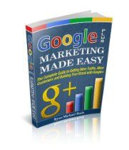 Google Plus Marketing Made Easy: The Complete Guide to Getting More Traffic, More Customers and Building your Brand with Google+