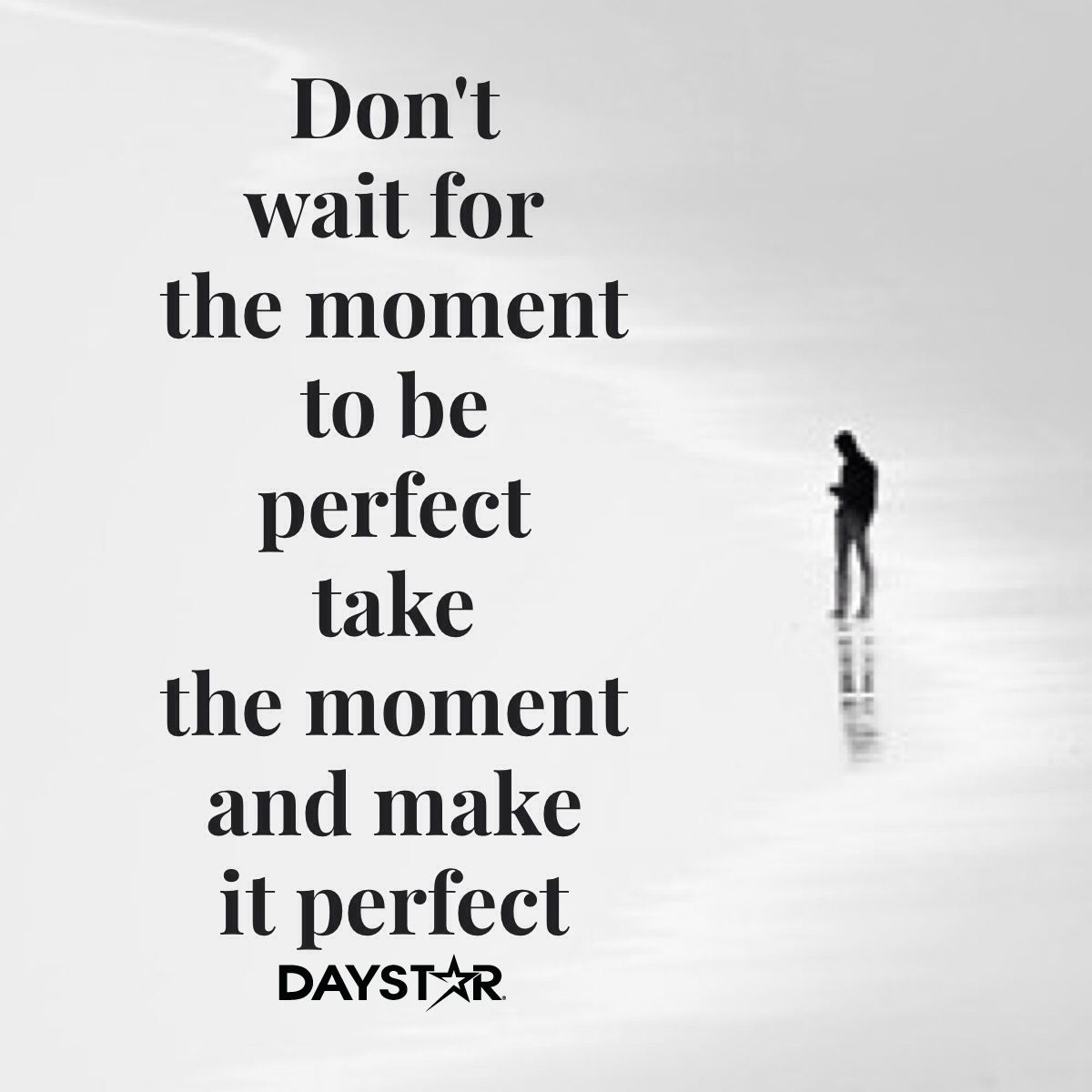 Don't wait for the moment to be perfect, take the moment and make it perfect.[Daystar.com]