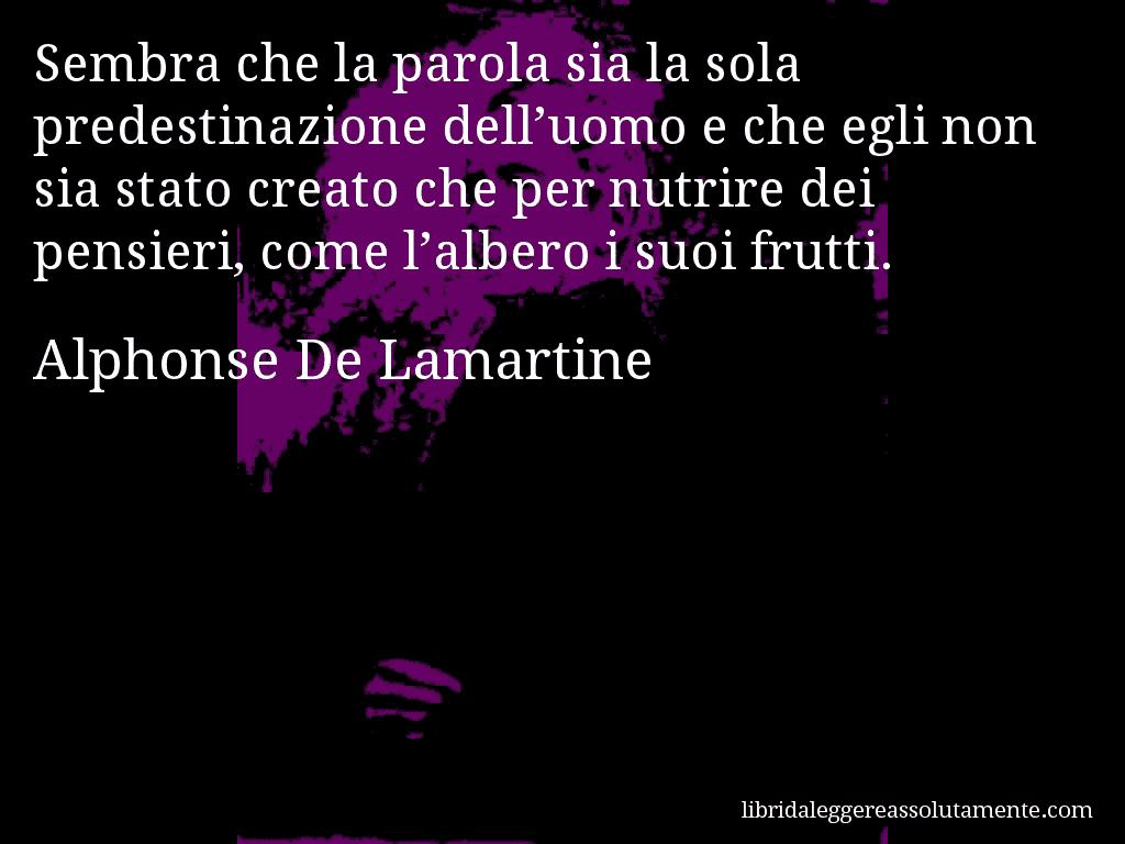 Aforisma di Alphonse De Lamartine , Sembra che la parola sia la sola predestinazione dell'uomo e che egli non sia stato creato che per nutrire dei pensieri, come l'albero i suoi frutti.