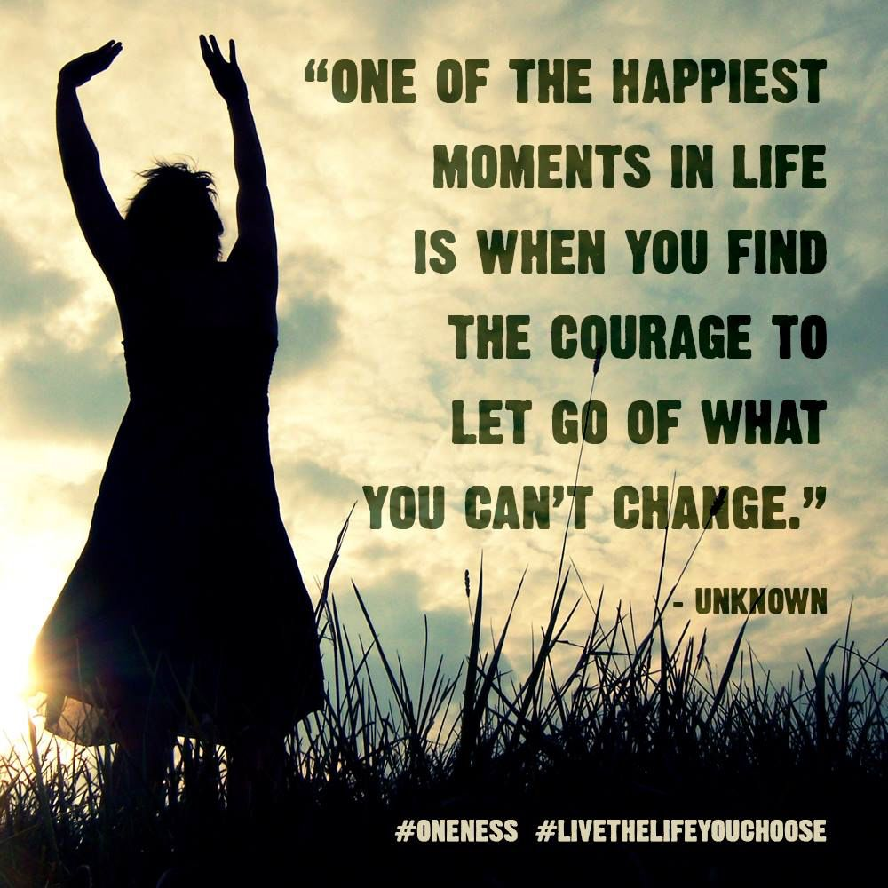 One Of The Happiest Moments In Life Is When You Find The Courage To Let Go Of What You Can T Change Unknown Quotes Life Quotes Daily Quotes
