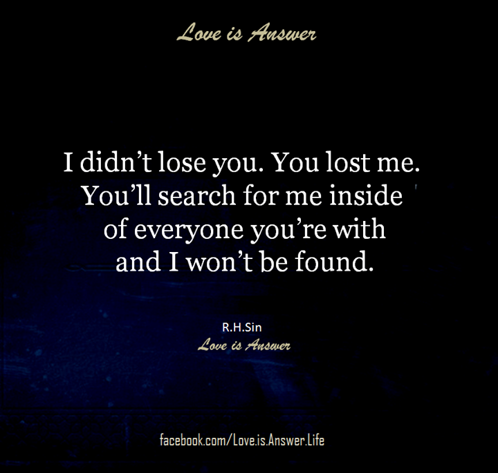 I didn't lose you. You lost me. You'll search for me inside of everyone you're with and I won't be found.