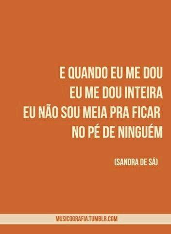 e quando eu me dou, eu me dou inteira; eu não sou meia pra ficar no pé de ninguém (Sandra de Sá)