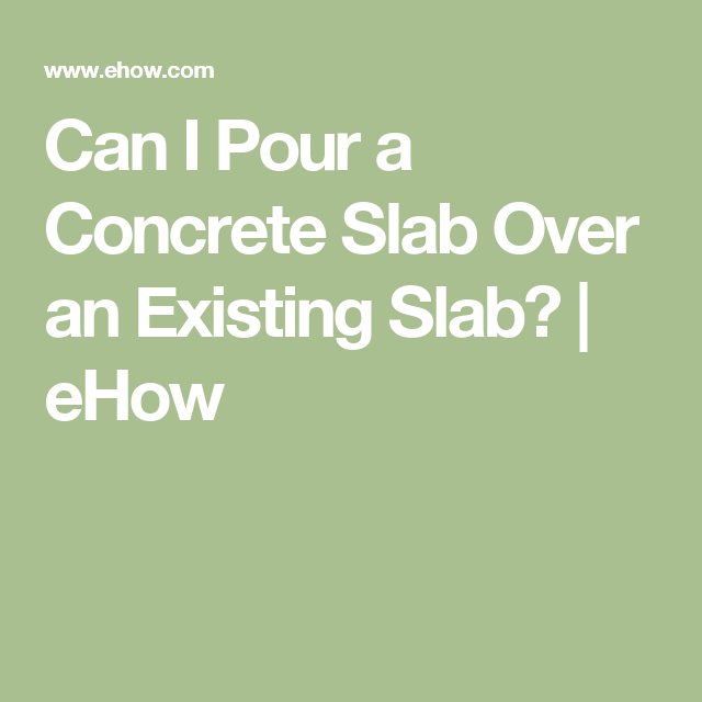 Can I Pour A Concrete Slab Over An Existing Ehow