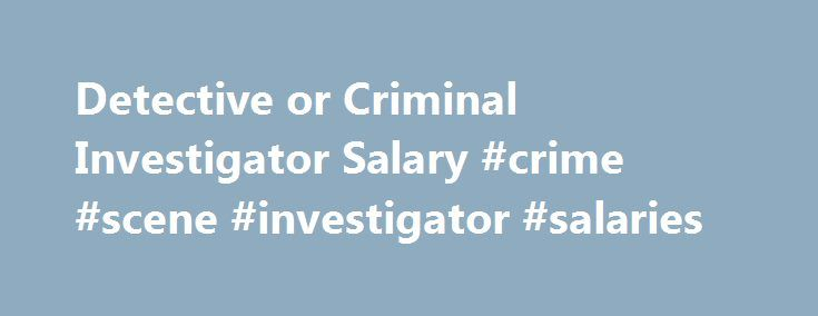 detective or criminal investigator salary crime scene investigator salaries http - Description Of A Crime Scene Investigator