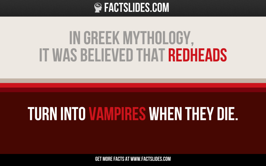 In Greek mythology, it was believed that redheads  turn into vampires when they die.
