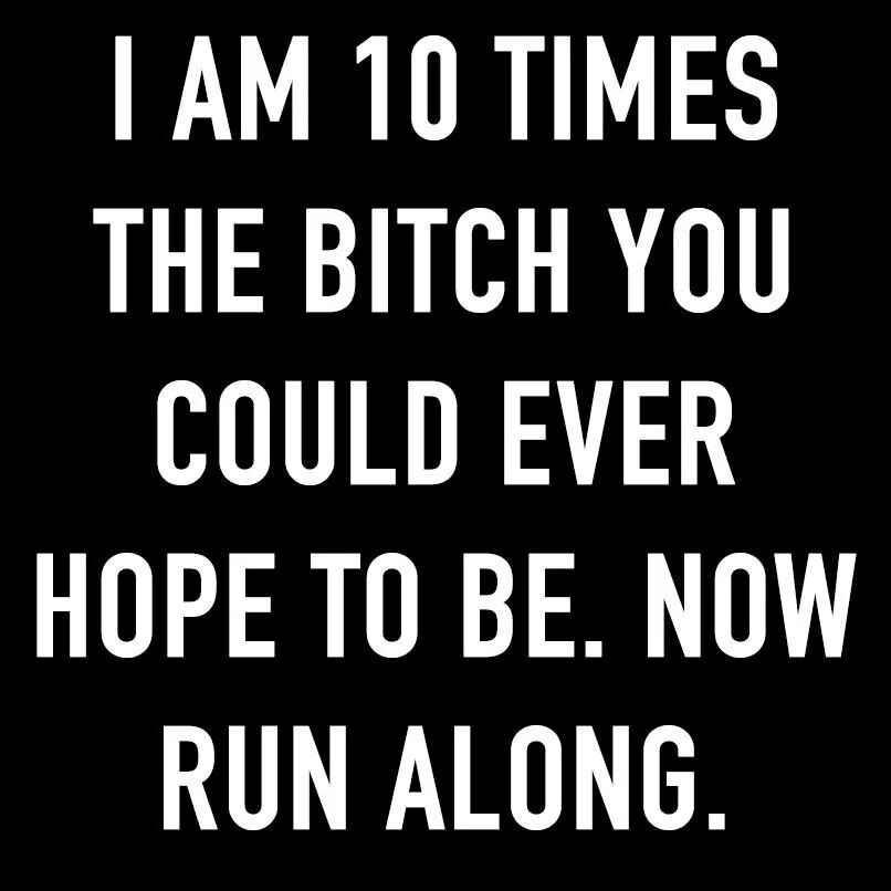 I will out-bitch you, run along.