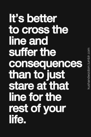 It's better to cross the line and suffer the consequences than to just stare at that line for the rest of your life. Guess it depends on the line but I get it. Quotes by Tsahizn Tseh on Indulgy.com
