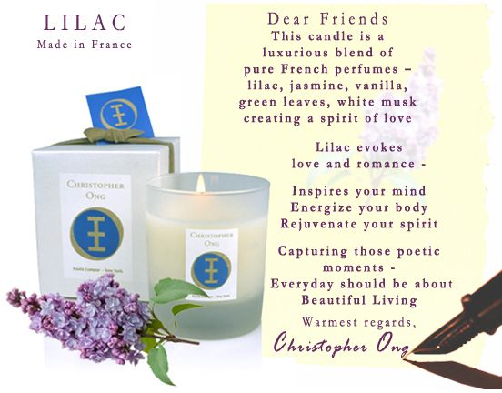 Dear Friends - This candle is a luxurious blend of pure French perfumes – lilac, jasmine, vanilla,  green leaves, white musk; creating a spirit of love.   Lilac evokes   love and romance - Inspires your mind -  Energize your body - Rejuvenate your spirit. Capturing those poetic moments - Everyday should be about   Beautiful Living. Warmest regards, Christopher Ong.