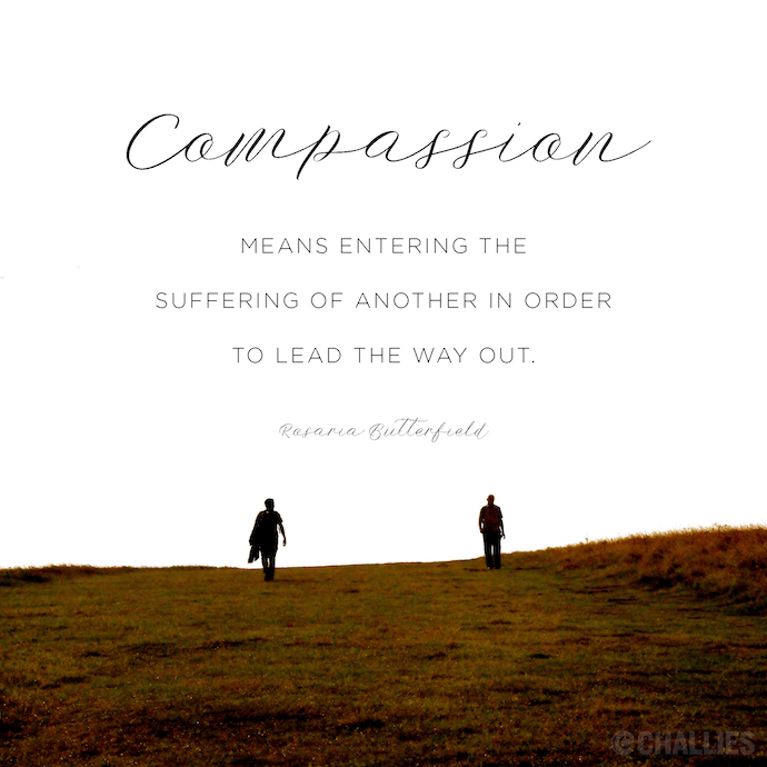Compassion Means Entering The Suffering Of Another In Order To Lead The Way Out Rosaria Butter Compassion Quotes Compassion Quotes Empathy Compassion Meaning